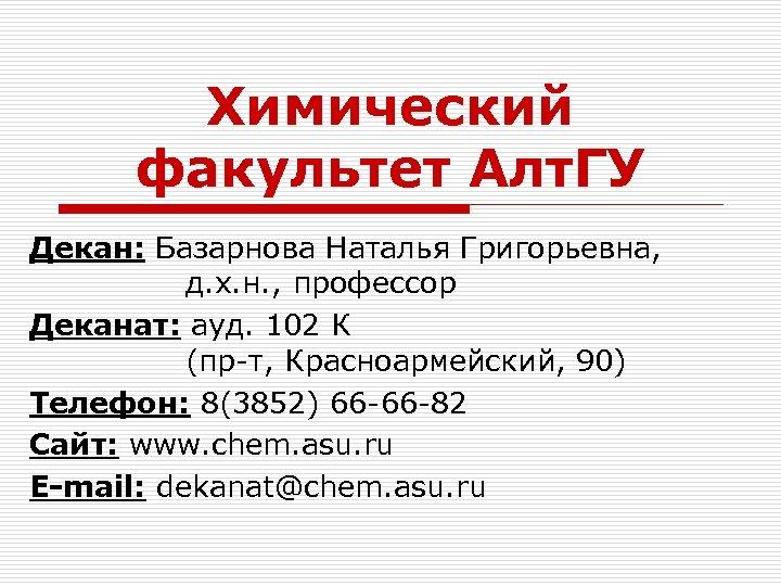 Химический факультет Алт. ГУ Декан: Базарнова Наталья Григорьевна, д. х. н. , профессор Деканат: