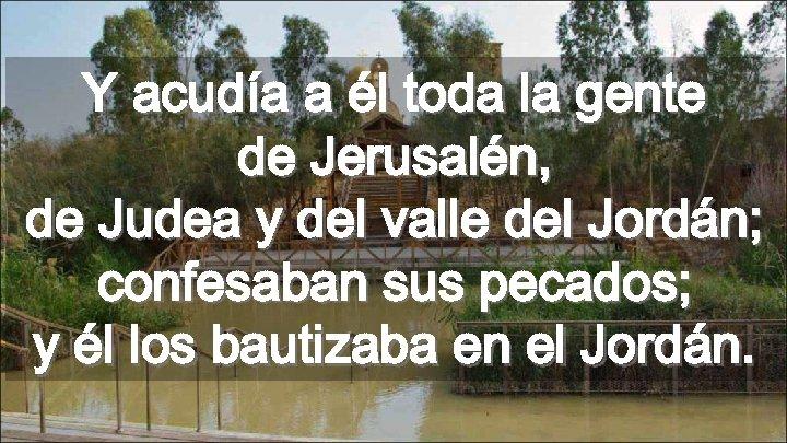 Y acudía a él toda la gente de Jerusalén, de Judea y del valle