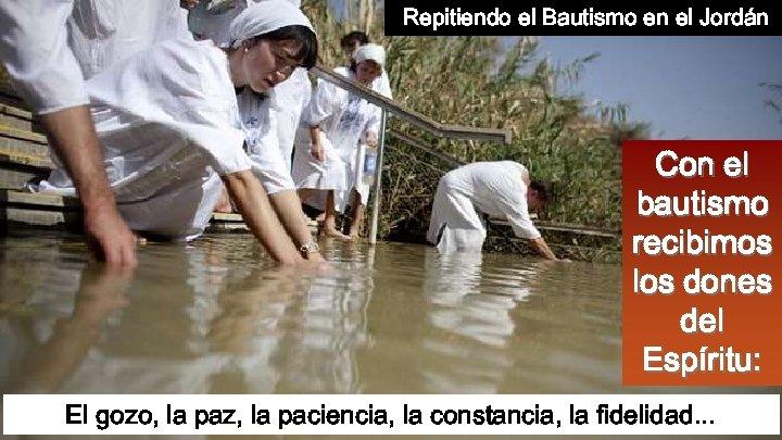 Repitiendo el Bautismo en el Jordán Con el bautismo recibimos los dones del Espíritu: