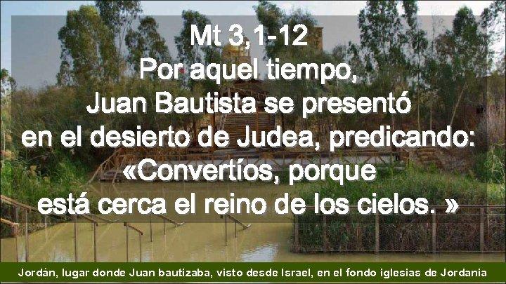 Mt 3, 1 -12 Por aquel tiempo, Juan Bautista se presentó en el desierto