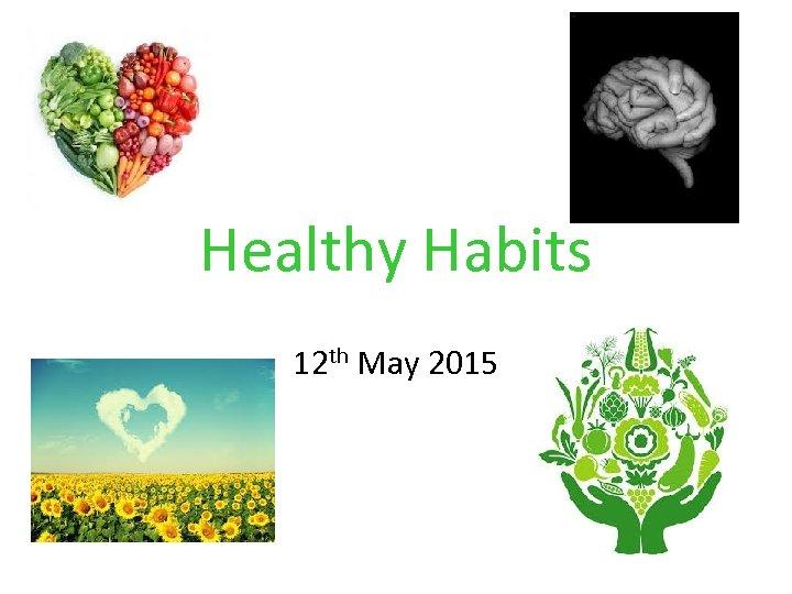 Healthy Habits 12 th May 2015