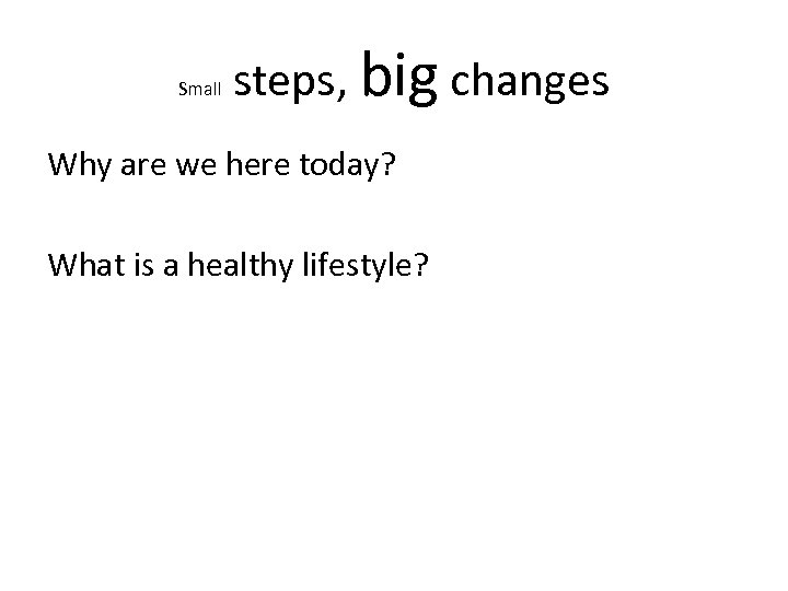 Small steps, big changes Why are we here today? What is a healthy lifestyle?