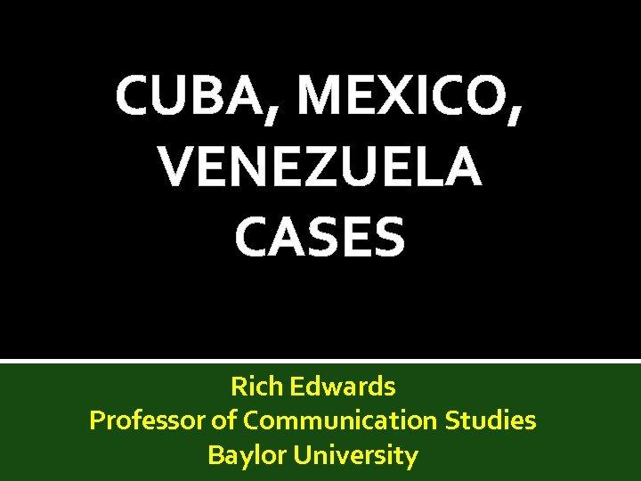 CUBA, MEXICO, VENEZUELA CASES Rich Edwards Professor of Communication Studies Baylor University