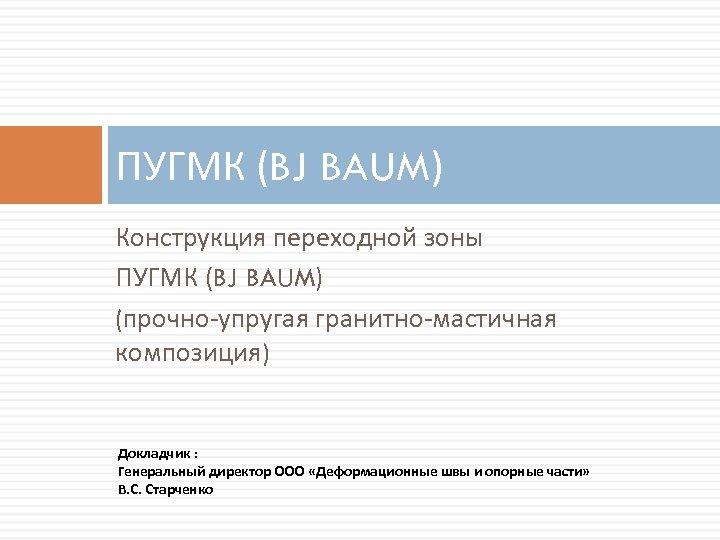 ПУГМК (BJ BAUM) Конструкция переходной зоны ПУГМК (BJ BAUM) (прочно-упругая гранитно-мастичная композиция) Докладчик :