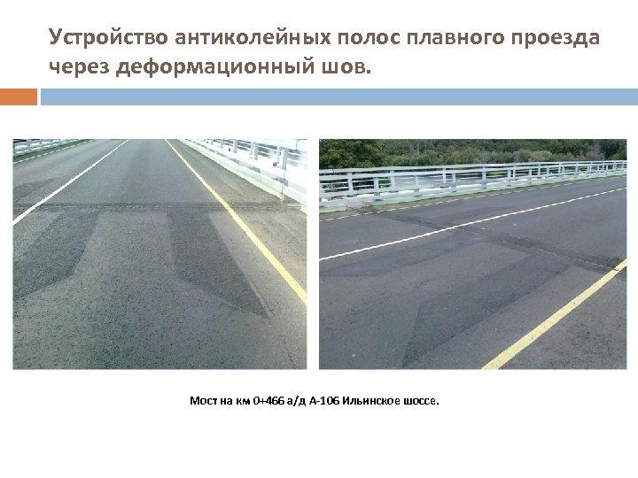 Устройство антиколейных полос плавного проезда через деформационный шов. Мост на км 0+466 а/д А-106
