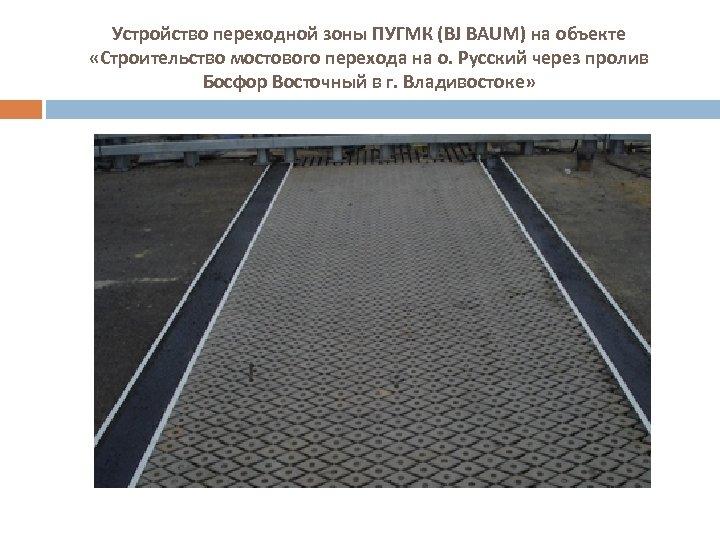 Устройство переходной зоны ПУГМК (BJ BAUM) на объекте «Строительство мостового перехода на о. Русский