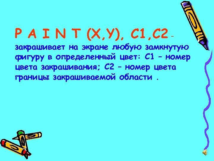 P A I N T (X, Y), C 1, C 2 – закрашивает на
