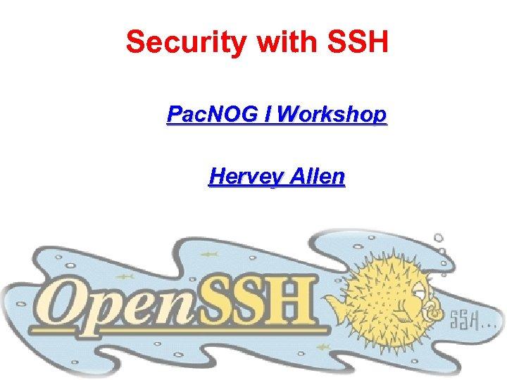 Security with SSH Pac. NOG I Workshop Hervey Allen