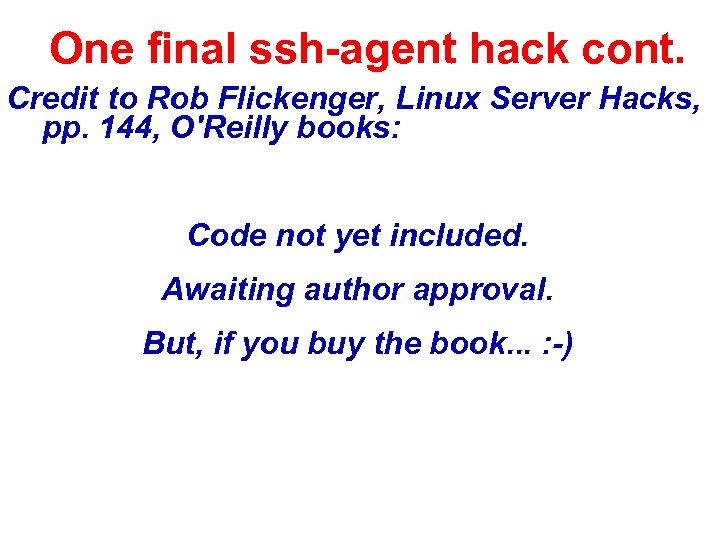 One final ssh-agent hack cont. Credit to Rob Flickenger, Linux Server Hacks, pp. 144,