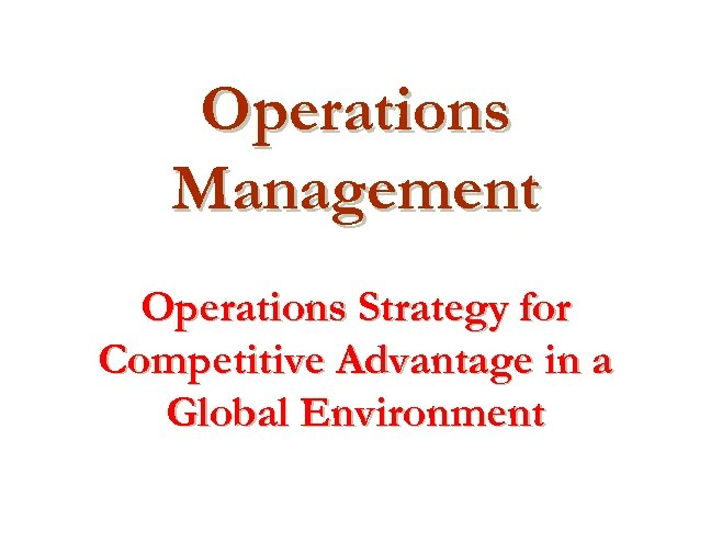 Operations Management Operations Strategy for Competitive Advantage in a Global Environment