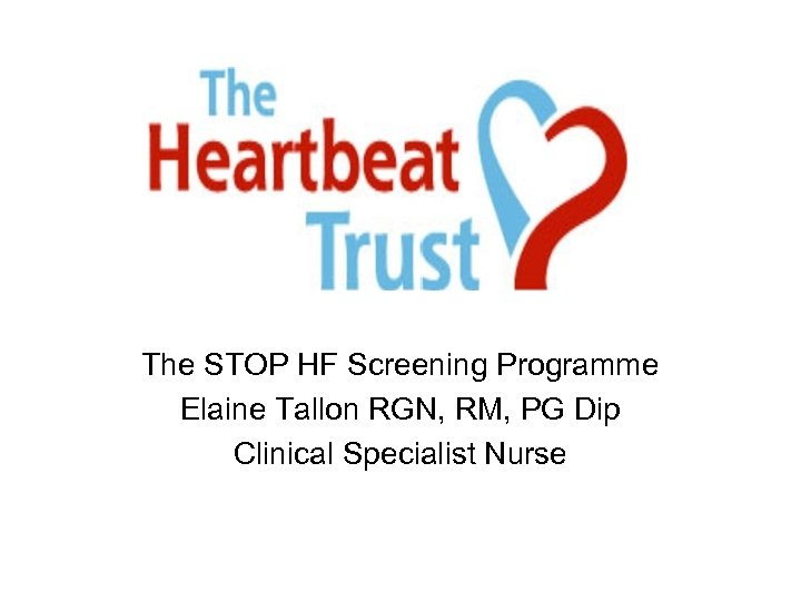 The STOP HF Screening Programme Elaine Tallon RGN, RM, PG Dip Clinical Specialist Nurse