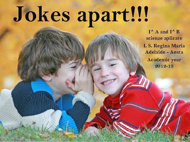 Jokes apart!!! I^ A and I^ B scienze aplicate I. S. Regina Maria Adelaide