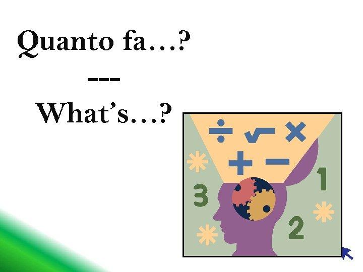 Quanto fa…? --What's…?