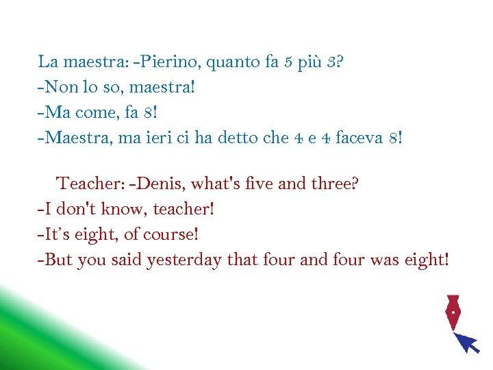 La maestra: -Pierino, quanto fa 5 più 3? -Non lo so, maestra! -Ma come,