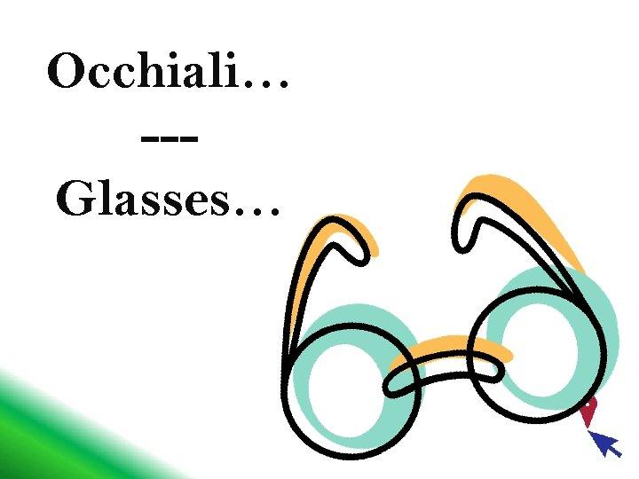 Occhiali… --Glasses…