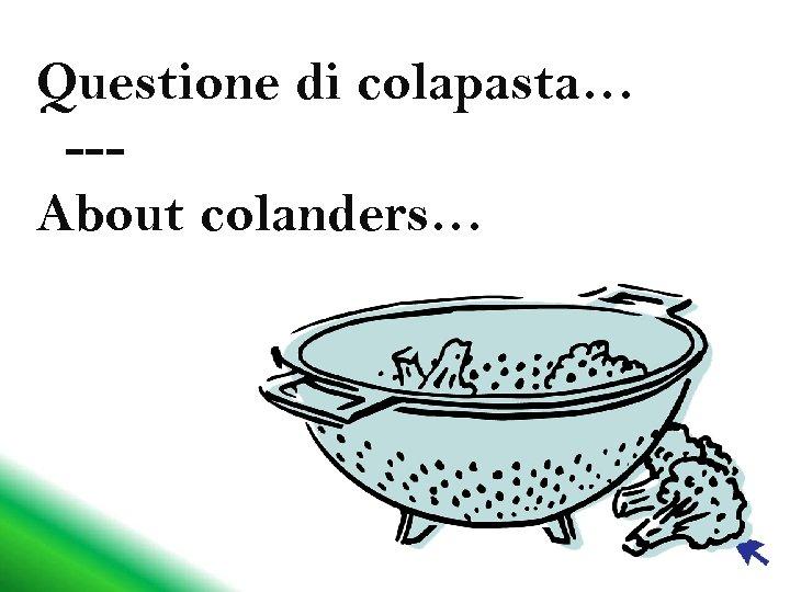 Questione di colapasta… --About colanders…