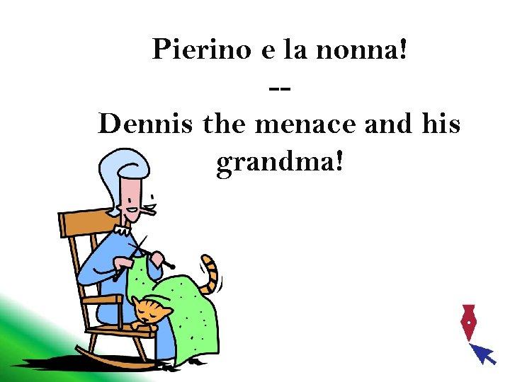 Pierino e la nonna! -Dennis the menace and his grandma!