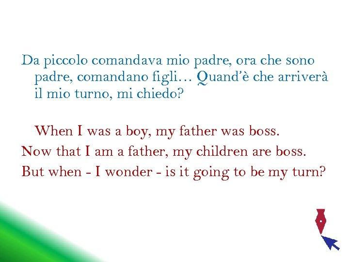 Da piccolo comandava mio padre, ora che sono padre, comandano figli… Quand'è che arriverà