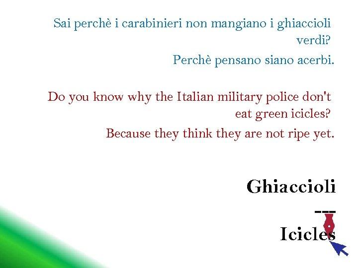 Sai perchè i carabinieri non mangiano i ghiaccioli verdi? Perchè pensano siano acerbi. Do