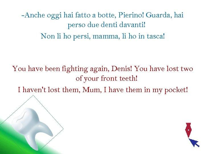 -Anche oggi hai fatto a botte, Pierino! Guarda, hai perso due denti davanti! Non
