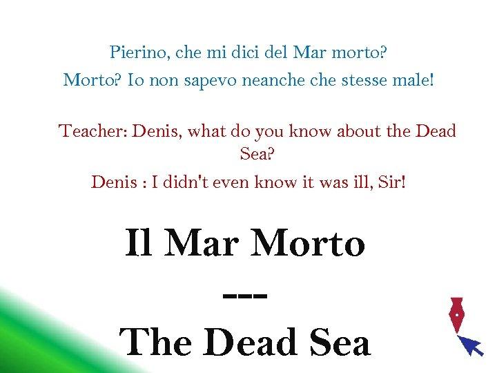 Pierino, che mi dici del Mar morto? Morto? Io non sapevo neanche stesse male!