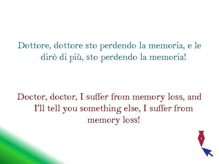 Dottore, dottore sto perdendo la memoria, e le dirò di più, sto perdendo la
