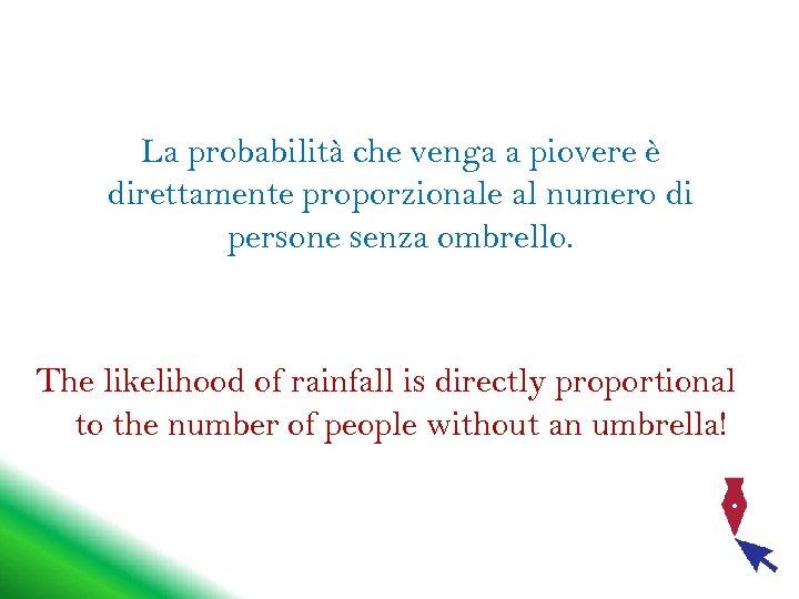 La probabilità che venga a piovere è direttamente proporzionale al numero di persone senza