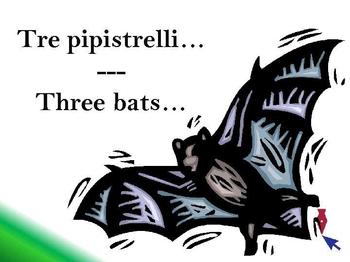 Tre pipistrelli… --Three bats…
