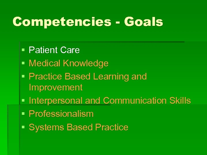 Competencies - Goals § § § Patient Care Medical Knowledge Practice Based Learning and