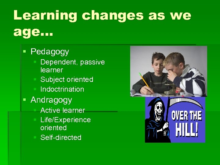 Learning changes as we age… § Pedagogy § Dependent, passive learner § Subject oriented