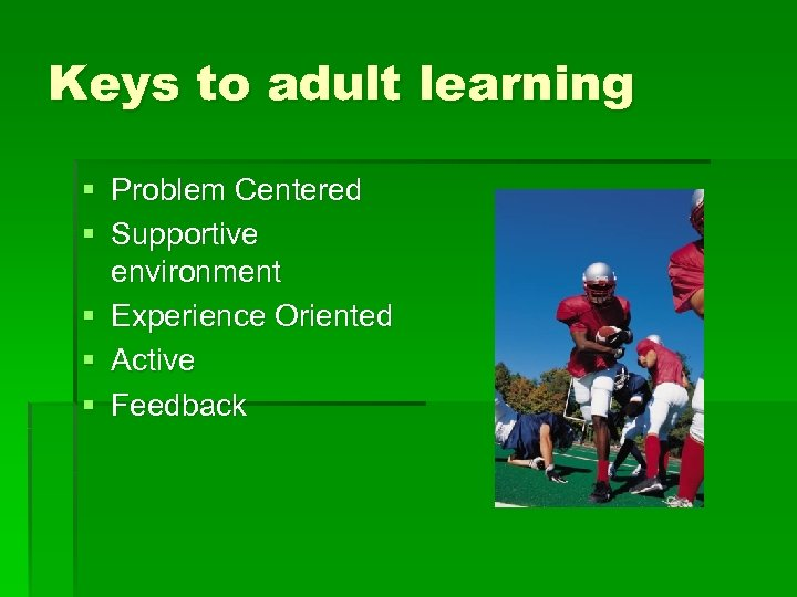 Keys to adult learning § Problem Centered § Supportive environment § Experience Oriented §