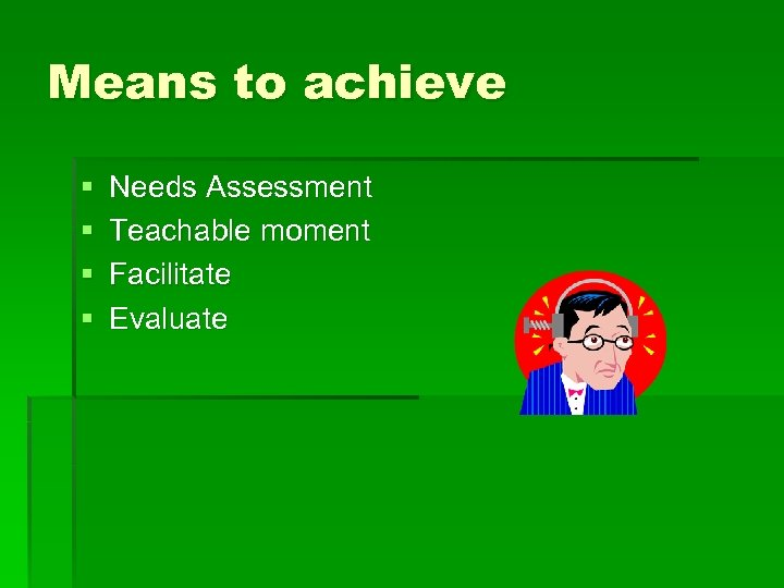 Means to achieve § § Needs Assessment Teachable moment Facilitate Evaluate
