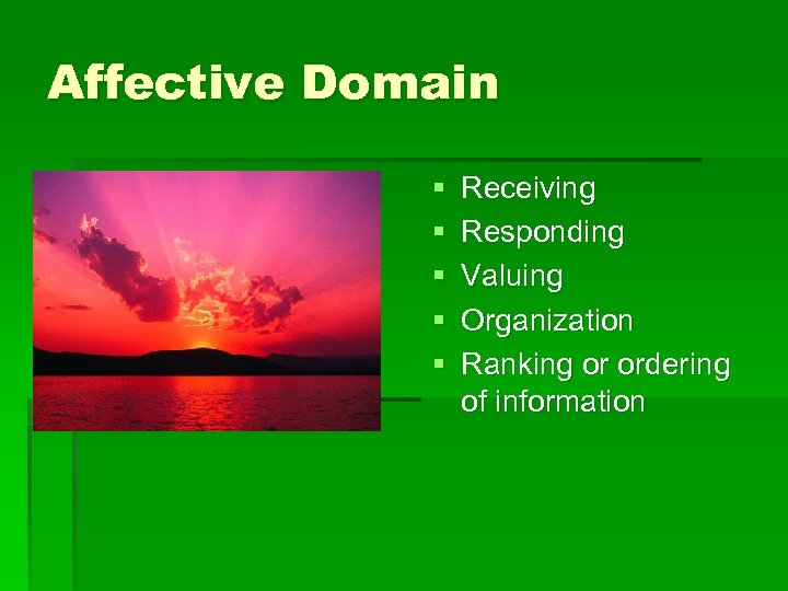 Affective Domain § § § Receiving Responding Valuing Organization Ranking or ordering of information