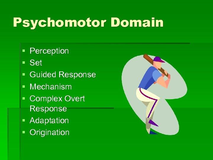Psychomotor Domain § § § Perception Set Guided Response Mechanism Complex Overt Response §