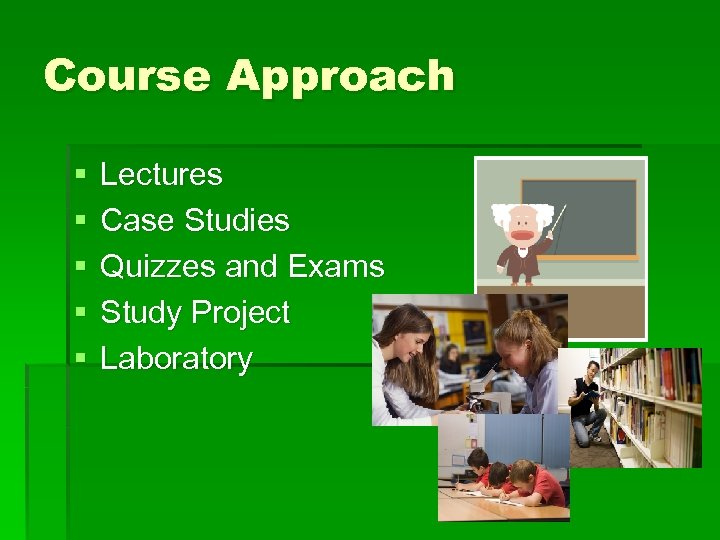 Course Approach § § § Lectures Case Studies Quizzes and Exams Study Project Laboratory