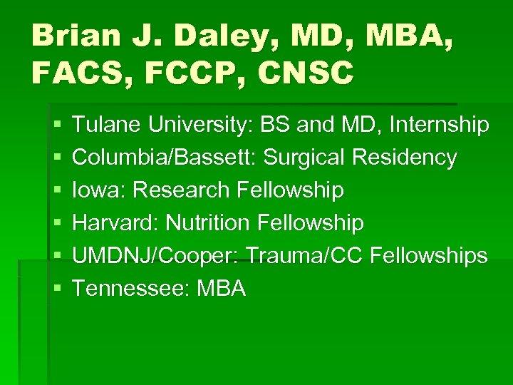 Brian J. Daley, MD, MBA, FACS, FCCP, CNSC § § § Tulane University: BS