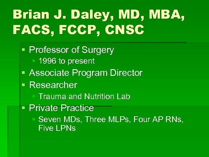 Brian J. Daley, MD, MBA, FACS, FCCP, CNSC § Professor of Surgery § 1996