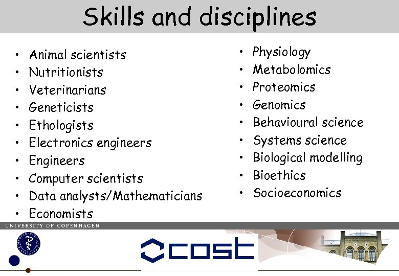 Skills and disciplines • • • Animal scientists Nutritionists Veterinarians Geneticists Ethologists Electronics engineers