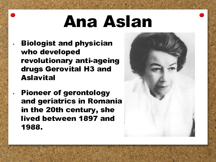 Ana Aslan • • Biologist and physician who developed revolutionary anti-ageing drugs Gerovital H