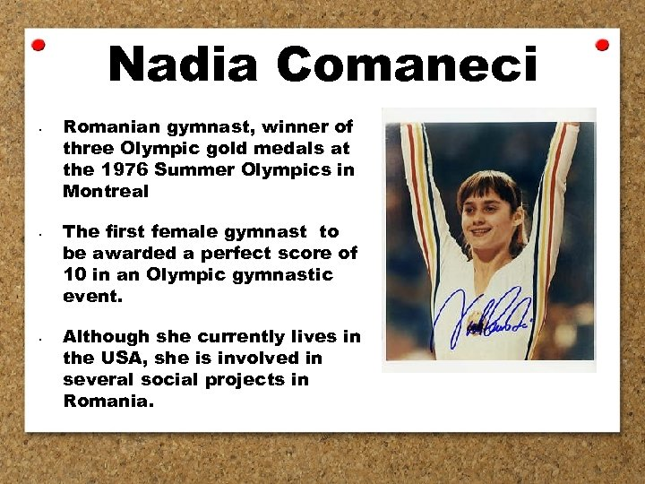 Nadia Comaneci • • • Romanian gymnast, winner of three Olympic gold medals at