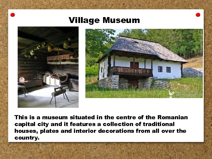 Village Museum This is a museum situated in the centre of the Romanian capital
