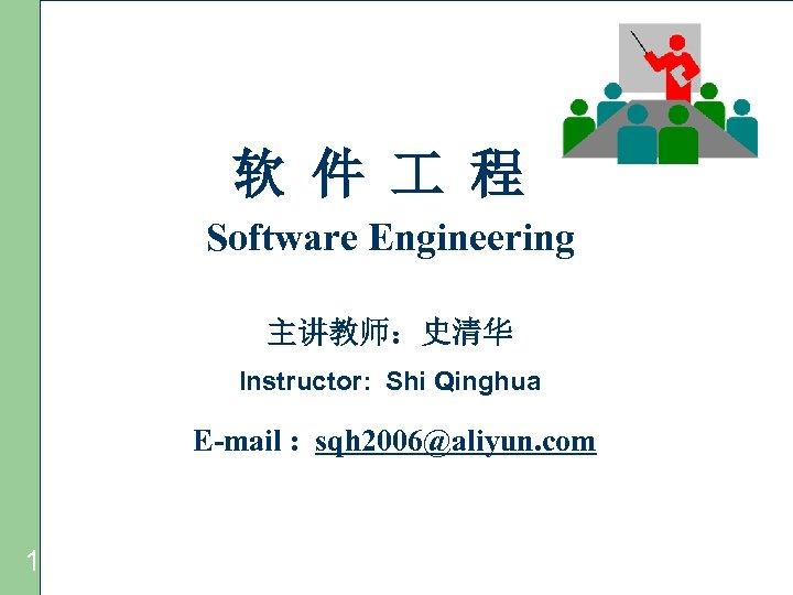 软 件 程 Software Engineering 主讲教师:史清华 Instructor: Shi Qinghua E-mail : sqh 2006@aliyun. com