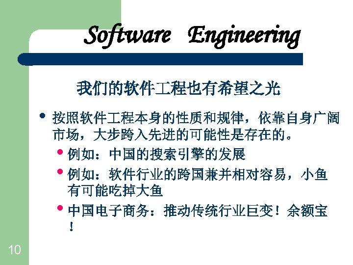 Software Engineering 我们的软件 程也有希望之光 • 按照软件 程本身的性质和规律,依靠自身广阔 市场,大步跨入先进的可能性是存在的。 • 例如:中国的搜索引擎的发展 • 例如:软件行业的跨国兼并相对容易,小鱼 有可能吃掉大鱼 •