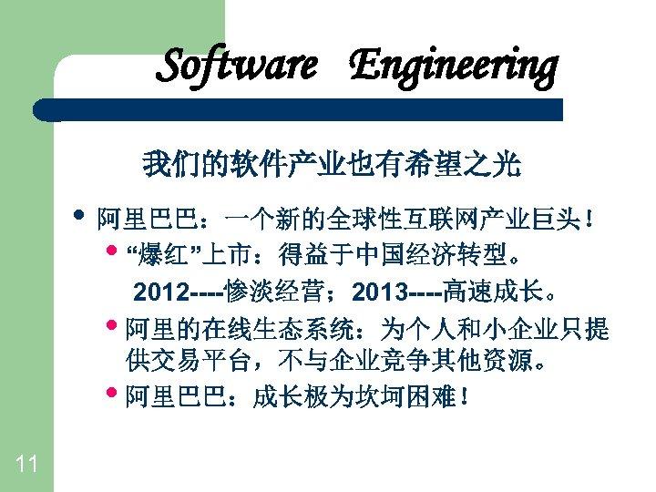 """Software Engineering 我们的软件产业也有希望之光 • 阿里巴巴:一个新的全球性互联网产业巨头! • """"爆红""""上市:得益于中国经济转型。 2012 ----惨淡经营; 2013 ----高速成长。 • 阿里的在线生态系统:为个人和小企业只提 供交易平台,不与企业竞争其他资源。"""