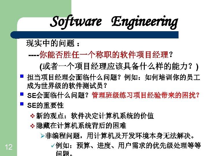Software Engineering 现实中的问题 : ----你能否胜任一个称职的软件项目经理? (或者一个项目经理应该具备什么样的能力?) § 担当项目经理会面临什么问题?例如:如何培训你的员 § § 12 成为世界级的软件测试员? SE会面临什么问题?管理班级练习项目经验带来的困扰? SE的重要性
