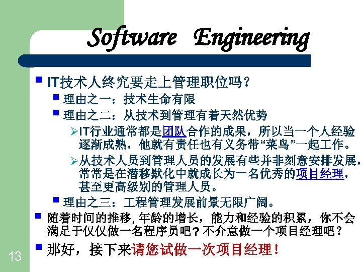 "Software Engineering § IT技术人终究要走上管理职位吗? § 理由之一:技术生命有限 § 理由之二:从技术到管理有着天然优势 § 13 ØIT行业通常都是团队合作的成果,所以当一个人经验 逐渐成熟,他就有责任也有义务带""菜鸟""一起 作。 Ø从技术人员到管理人员的发展有些并非刻意安排发展,"