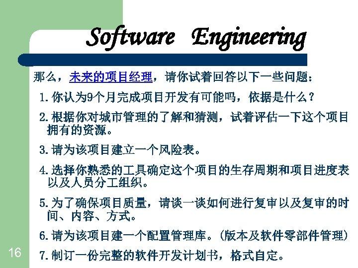 Software Engineering 那么,未来的项目经理,请你试着回答以下一些问题: 1. 你认为 9个月完成项目开发有可能吗,依据是什么? 2. 根据你对城市管理的了解和猜测,试着评估一下这个项目 拥有的资源。 3. 请为该项目建立一个风险表。 4. 选择你熟悉的 具确定这个项目的生存周期和项目进度表