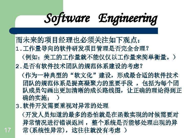 "Software Engineering 而未来的项目经理也必须关注如下观点: 1. 作量导向的软件研发项目管理是否完全合理? (例如:美 的 作量就不能仅仅以 作量来简单衡量。) 2. 是否有软件技术团队的规范体系建设的考虑? (作为一种典型的""软文化""建设,形成最合适的软件技术 团队的规范体系是提高凝聚力的重要手段 ,包括为每个团"