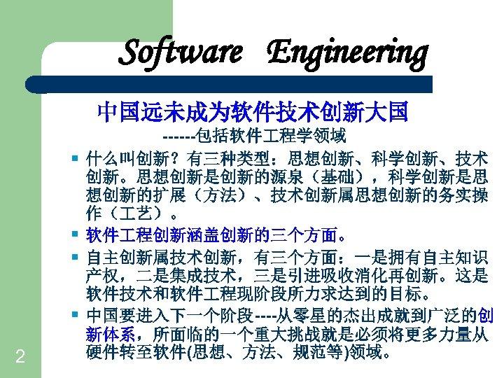 Software Engineering 中国远未成为软件技术创新大国 § § 2 ------包括软件 程学领域 什么叫创新?有三种类型:思想创新、科学创新、技术 创新。思想创新是创新的源泉(基础),科学创新是思 想创新的扩展(方法)、技术创新属思想创新的务实操 作( 艺)。 软件