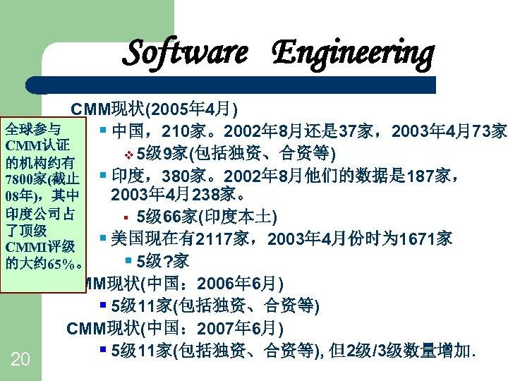 Software Engineering CMM现状(2005年 4月) 全球参与 § 中国,210家。2002年 8月还是 37家,2003年 4月73家 CMM认证 v 5级 9家(包括独资、合资等)